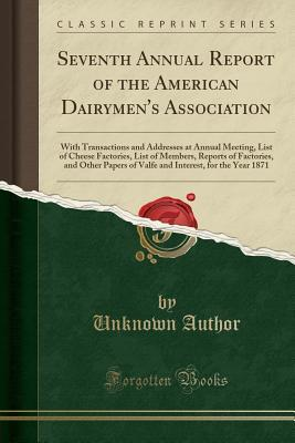 Seventh Annual Report of the American Dairymen's Association: With Transactions and Addresses at Annual Meeting, List of Cheese Factories, List of Members, Reports of Factories, and Other Papers of Valfe and Interest, for the Year 1871