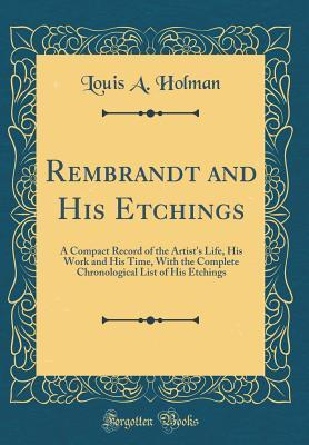 Rembrandt and His Etchings: A Compact Record of the Artist's Life, His Work and His Time, with the Complete Chronological List of His Etchings