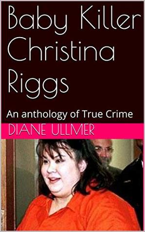 Baby Killer Christina Riggs: An anthology of True Crime