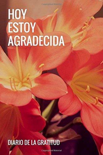 Hoy Estoy Agradecida: Diario De La Gratitud: Agradecimientos diarios, diario de agradecimientos para mujeres (Gratitude Journal Spanish Edition) afirmaciones y pensamientos positivos