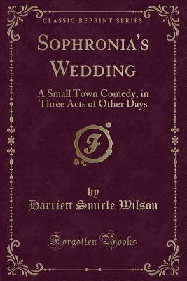 Sophronia's Wedding: A Small Town Comedy, in Three Acts of Other Days