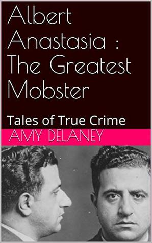 Albert Anastasia : The Greatest Mobster: Tales of True Crime