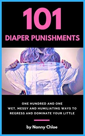 101 Diaper Punishments: 101 Wet, Messy and Humiliating Ways to Regress and Dominate your Little