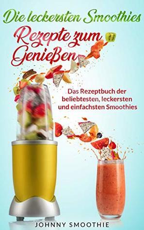 Die leckersten Smoothies, Rezepte zum Genießen: Das Rezeptbuch der beliebtesten, leckersten und einfachsten Smoothies