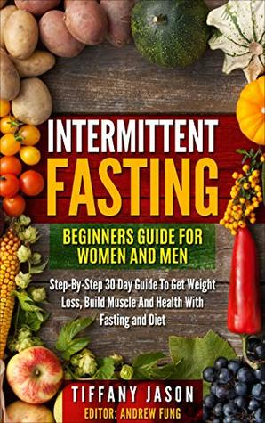 Intermittent Fasting: Beginners Guide For Women And Men: Step-By-Step 30 Guide To Get Weight Loss, Build Muscle And Health With Fasting And Diet