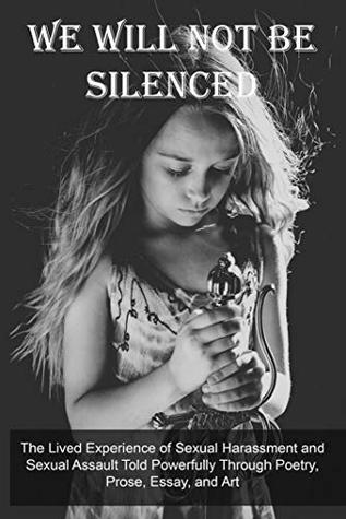 We Will Not Be Silenced: The Lived Experience of Sexual Harassment and Sexual Assault Told Powerfully Through Poetry, Prose, Essay, and Art