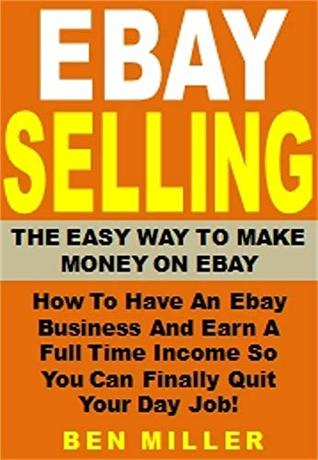 Ebay Selling - The Easy Way to Make Money on Ebay: How To Have An Ebay Business And Earn A Full Time Income So You Can Finally Quit Your Day Job!
