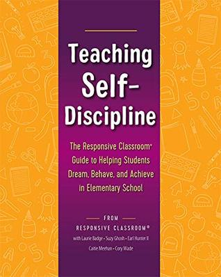 Teaching Self-Discipline: The Responsive Classroom Guide to Helping Students Dream, Behave, and Achieve in Elementary School