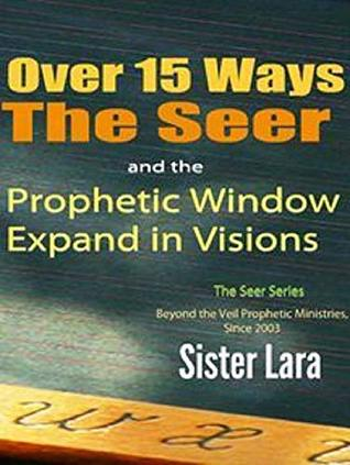 Over 15 Ways the Seer and the Prophetic Window Expand in Visions: Living Life Beyond the Veil Sister Lara