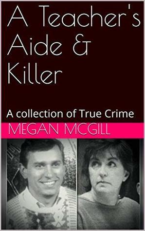 A Teacher's Aide & Killer: A collection of True Crime