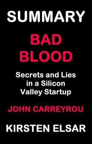 SUMMARY: BAD BLOOD BY JOHN CARREYROU: Secrets and Lies in a Silicon Valley Startup