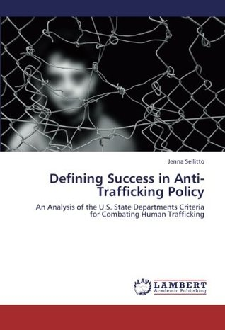 Defining Success in Anti-Trafficking Policy: An Analysis of the U.S. State Departments Criteria for Combating Human Trafficking