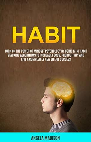 Habit: Turn On The Power of Mindset Psychology By Using Mini Habit Stacking Algorithms To Increase Focus, Productivity And Live A Completely New Life of Success