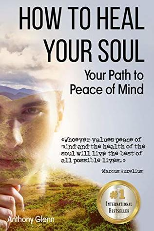How to Heal Your Soul: Your Path to Peace of Mind (Mind Heart and Soul, Healing Devotional, Mental Hygiene, How to Change Your Mind, Mind Mapping, Mind ... Anxiety Disease) (Success Mindset Book 3)