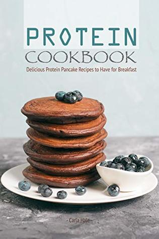 Protein Cookbook: Delicious Protein Pancake Recipes to Have for Breakfast