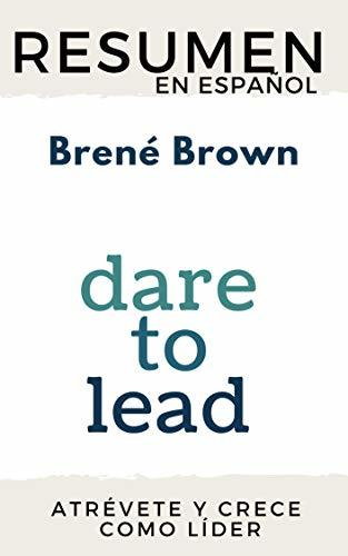 RESUMEN en español DARE TO LEAD: BRAVE WORK, TOUGH CONVERSATIONS, WHOLE HEARTS (Brené Brown): Los líderes del futuro