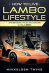 How to Live the Lambo Lifestyle: And Become a Multi-Millionaire in Your 20's