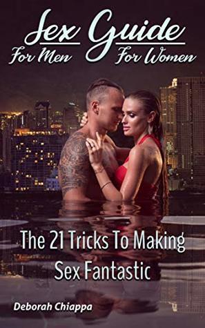 Sex Guide: The 21 Tricks to Make Fantasy Sex: A Guide to Sex for Men and Sex for Women. Guide to the best sex positions