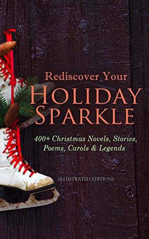 Rediscover Your Holiday Sparkle: 400+ Christmas Novels, Stories, Poems, Carols & Legends (Illustrated Edition): A Christmas Carol, Silent Night, The Three ... Little Women, The Tale of Peter Rabbit…