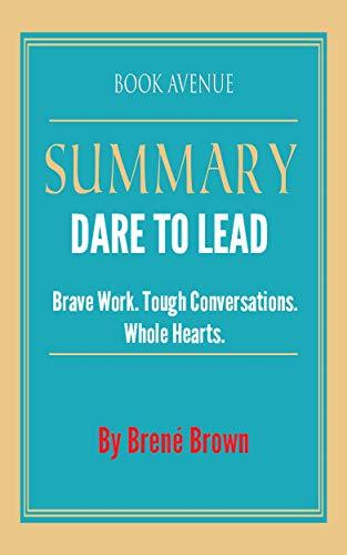 Summary of Dare to Lead: Brave Work. Tough Conversations. Whole Hearts. by Brené Brown