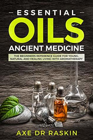 Essential Oils Ancient Medicine: The Beginners Reference Guide for Young, Natural and Healing Living with Aromatherapy