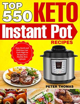Top 550 Keto Instant Pot Recipes: Easy, Quick and Delicious Low Carb High Fat Recipes for a Healthy Keto Lifestyle