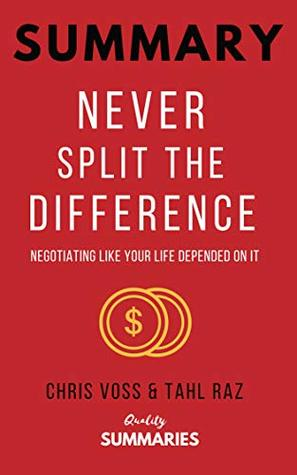 Summary: Never Split the Difference: By Chris Voss and Tahl Raz - Negotiating As If Your Life Depended On It