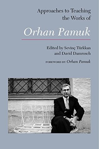 Approaches to Teaching the Works of Orhan Pamuk (Approaches to Teaching World Literature Book 146)