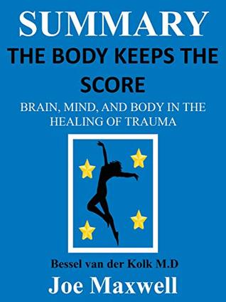 Summary Of The Body Keeps the Score: Brain, Mind, and Body in the Healing of Trauma by Dr. Bessel van der Kolk M.D