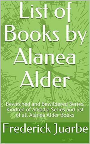List of Books by Alanea Alder: Bewitched and Bewildered Series, Kindred of Arkadia Series and list of all Alanea Alder Books
