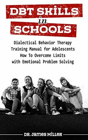 DBT Skills in Schools: Dialectical Behavior Therapy Training Manual for Adolescents - How To Overcome Limits with Emotional Problem Solving