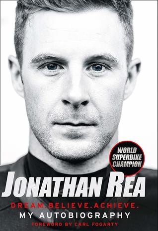Jonathan Rea: Dream. Believe. Achieve. My Autobiography, Foreword By Carl Fogarty