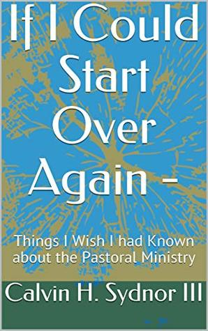 If I Could Start Over Again -: Things I Wish I had Known about the Pastoral Ministry