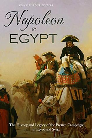 Napoleon in Egypt: The History and Legacy of the French Campaign in Egypt and Syria