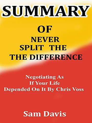 Summary of Never Split The Difference: Negotiating As If Your Life Depended On It by Chris Voss