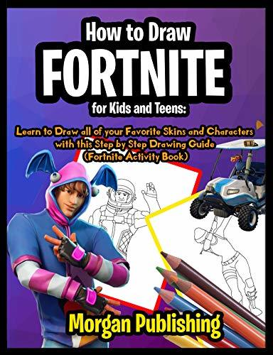 How to Draw Fortnite for Kids and Teens: Learn to Draw all of your Favorite Skins and Characters with this Step by Step Drawing Guide (Fortnite Activity Book)