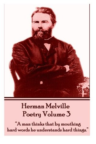 """The Poetry Of Herman Melville - Volume 3: """"A man thinks that by mouthing hard words he understands hard things."""