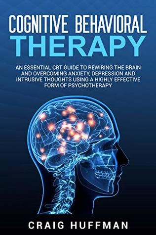 Cognitive Behavioral Therapy: An Essential CBT Guide to Rewiring the Brain and Overcoming Anxiety, Depression, and Intrusive Thoughts Using a Highly Effective Form of Psychotherapy