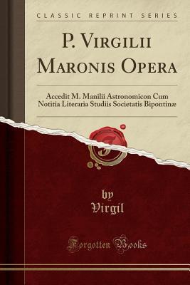 P. Virgilii Maronis Opera: Accedit M. Manilii Astronomicon Cum Notitia Literaria Studiis Societatis Bipontin�