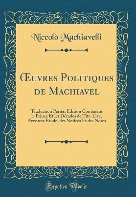 Oeuvres Politiques de Machiavel: Traduction P�ri�s; �dition Contenant Le Prince Et Les D�cades de Tite-Live, Avec Une �tude, Des Notices Et Des Notes