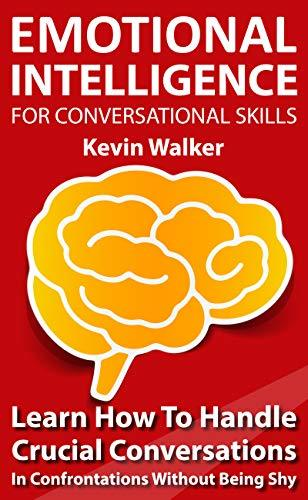 Emotional Intelligence For Conversation Skills: Learn How To Handle Crucial Conversations In Confrontations Without Being Shy