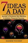 7 Ideas A Day: Become a Business Idea Machine & Achieve Financial Success
