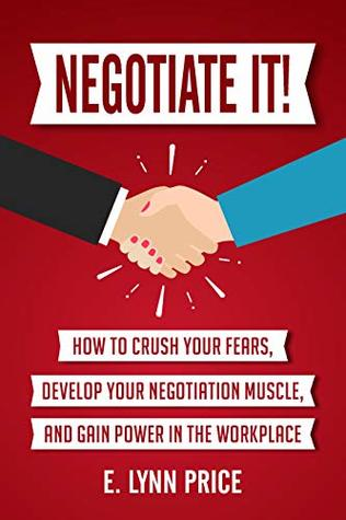 Negotiate It!: How to Crush Your Fears, Develop Your Negotiation Muscle, and Gain Power in the Workplace
