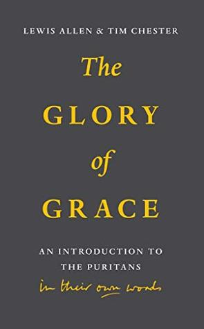 The Glory of Grace: An Introduction to the Puritans in Their Own Words