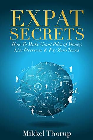 Expat Secrets: How To Make Giant Piles of Money, Live Overseas, & Pay Zero Taxes