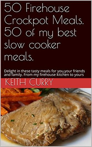 50 Firehouse Crockpot Meals. 50 of my best slow cooker meals.: Delight in these tasty meals for you,your friends and family. From my firehouse kitchen to yours