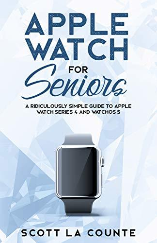 Apple Watch For Seniors: A Ridiculously Simple Guide to Apple Watch Series 4 and WatchOS 5 (Tech For Seniors Book 1)