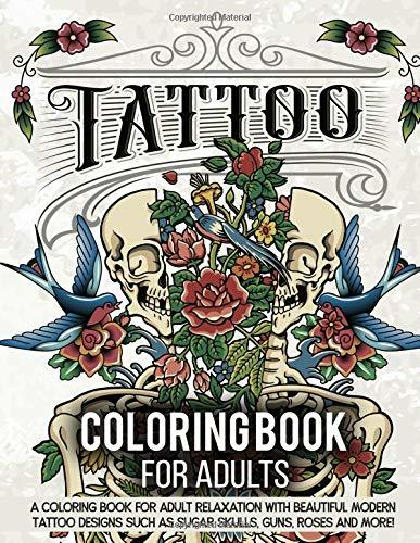 Tattoo Coloring Book for Adults: A Coloring Book for Adult Relaxation with Modern Tattoo Designs Theme Such as Sugar Skulls, Hearts, Roses and More!