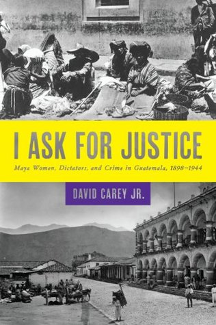 I Ask for Justice: Maya Women, Dictators, and Crime in Guatemala, 1898–1944 (Louann Atkins Temple Women & Culture Book 33)