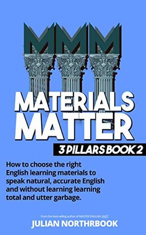 Materials Matter: How to choose the right English learning materials to speak natural, accurate English and without learning learning total and utter garbage ... 3 Pillars of English Improvement Book 2)